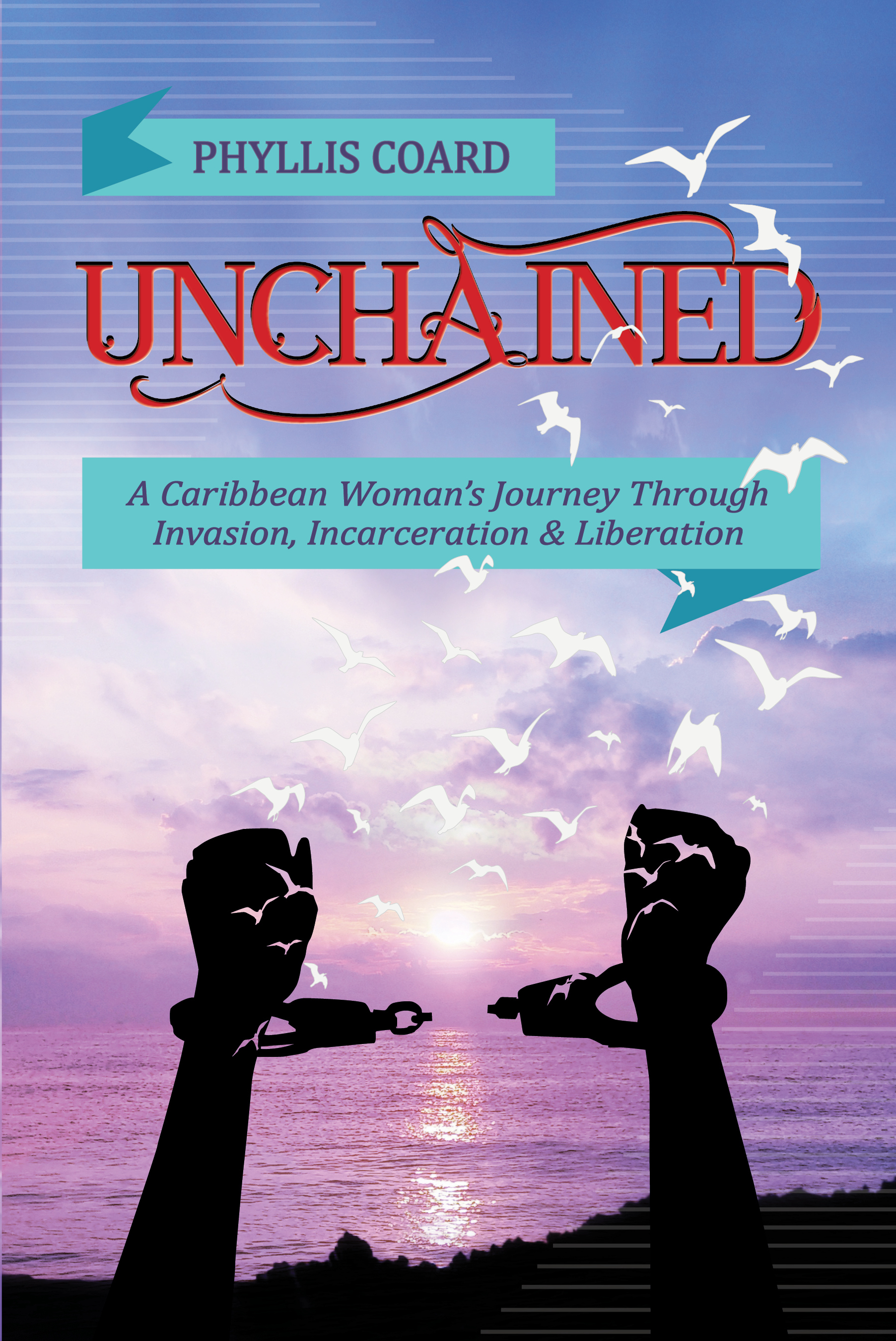 Unchained: A Caribbean woman's journey through invasion, incarceration and liberation